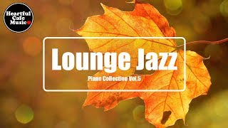 Lounge Jazz Piano collection Vol.5【For Work / Study】relaxing BGM, Instrumental, Heartful Cafe Music.