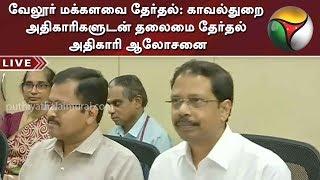 வேலூர் மக்களவை தேர்தல்: காவல்துறை அதிகாரிகளுடன் தலைமை தேர்தல் அதிகாரி ஆலோசனை