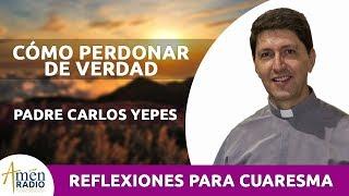 Cómo Perdonar de Verdad Cuaresma 2019 Padre Carlos Yepes