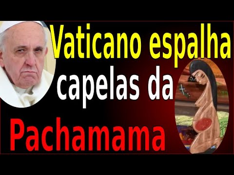 VATICANO ESPALHA CAPELAS DA PACHAMAMA