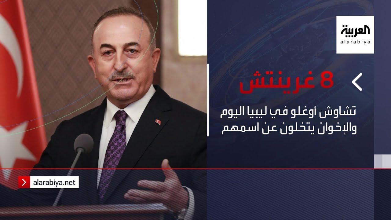 نشرة 8 غرينتيش | تشاوش أوغلو في ليبيا اليوم والإخوان يتخلون عن اسمهم  - 12:58-2021 / 5 / 3