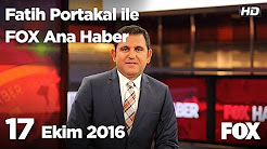 17 Ekim 2016 Fatih Portakal ile FOX Ana Haber izle
