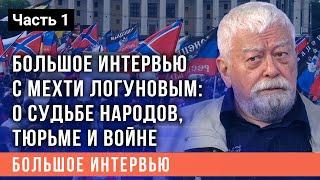 Большое интервью с Мехти Логуновым (часть 1): о судьбе народов, тюрьме и войне