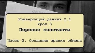 Конвертация данных 2 .1. Урок 3.2. Перенос константы. Создание правил обмена