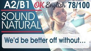78/100 We'd be better off without - Лучше без этого 🇺🇸 Sound Natural   Разговорный английский