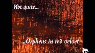Orpheus in red velvet - Not quite (Snippets)
