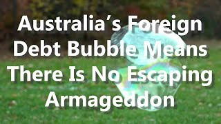 Australia's Foreign Debt Bubble Means There Is No Escaping Armageddon