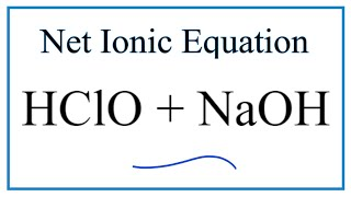How to Write the Net Ionic Equation for HClO + NaOH = NaClO + H2O