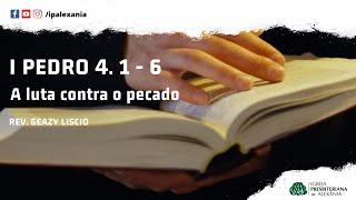 I Pe 4. 1 - 6   A luta contra o pecado   Rev. Geazy Liscio