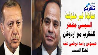 لماذا اصبح السيسي محتاج  ل اردوغان  وصار مضطرجدا للتقارب معه..  سبحان مغير الاحوال