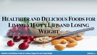 Healthier and Delicious Foods for Living a Happy Life and Losing Weight