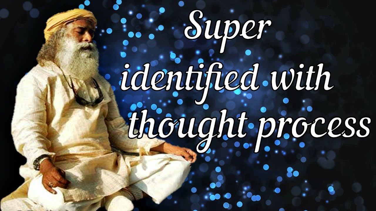 One Path Super >> Sadhguru You Re Super Identified With Your Thought Process And