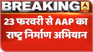 AAP To Begin 'Rashtra Nirman Abhiyan' From February 23 | ABP News