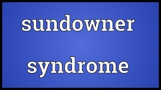 Sundowner syndrome Meaning