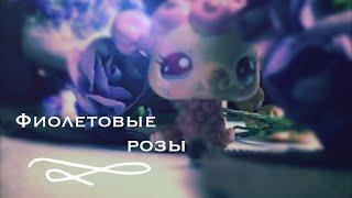 LPS: «Фиолетовые розы» - мини-фильм для - F E L I S I T Y -