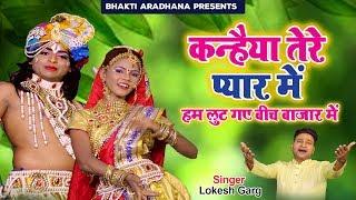कन्हैया तेरे प्यार में हम लुट गए बीच बाजार में || Lokesh Garg || Hindi krishna Bhajan 2019