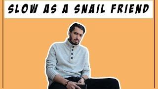 SLOW AS A SNAIL FRIEND