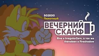Вечерний СКАНФ: Сезон 2 Эпизод 0 (пилотный). Rive, IrregularZero, thevaleev, Fireshadow.