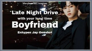 ENHYPEN JAY ONESHOT • Late Night Drive with your long time boyfriend •