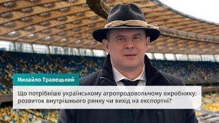 Что нужно украинскому агропромышленному производителю? Беседа с Михаилом Травецким