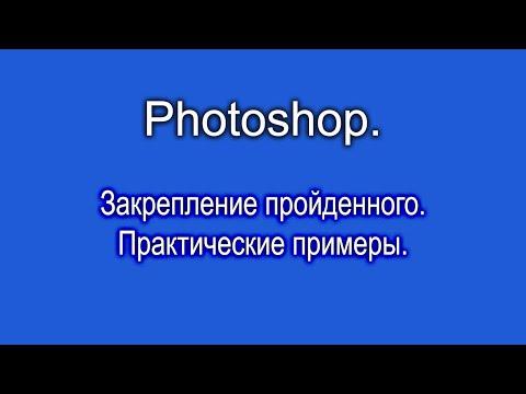 Photoshop. Закрепление пройденного. Практические примеры.