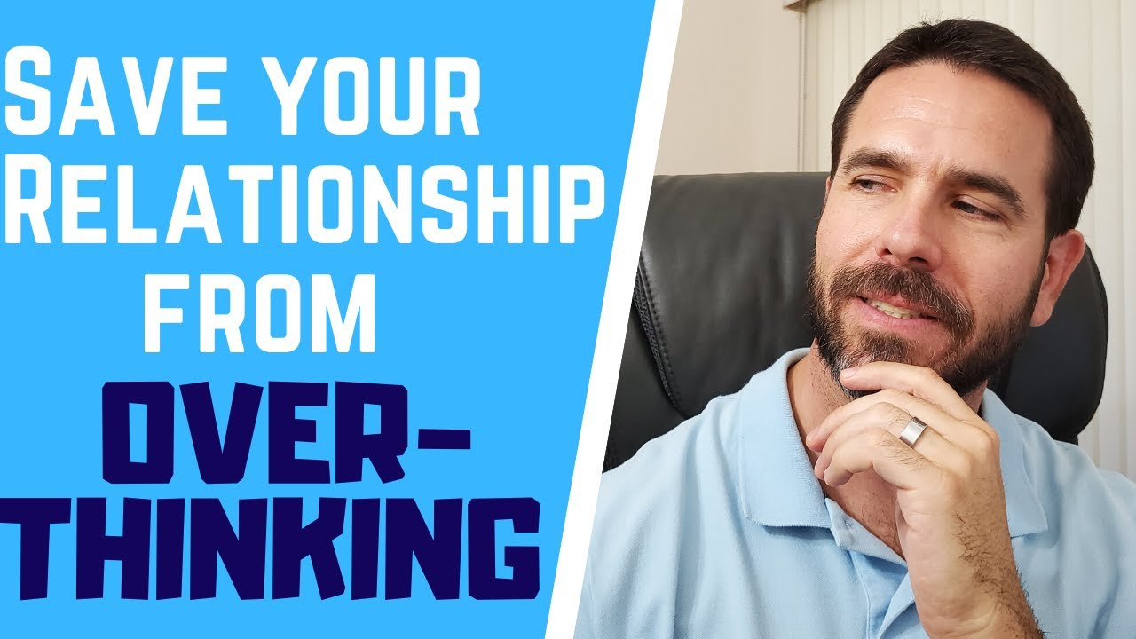 How To Stop Overthinking And Save Your Relationship