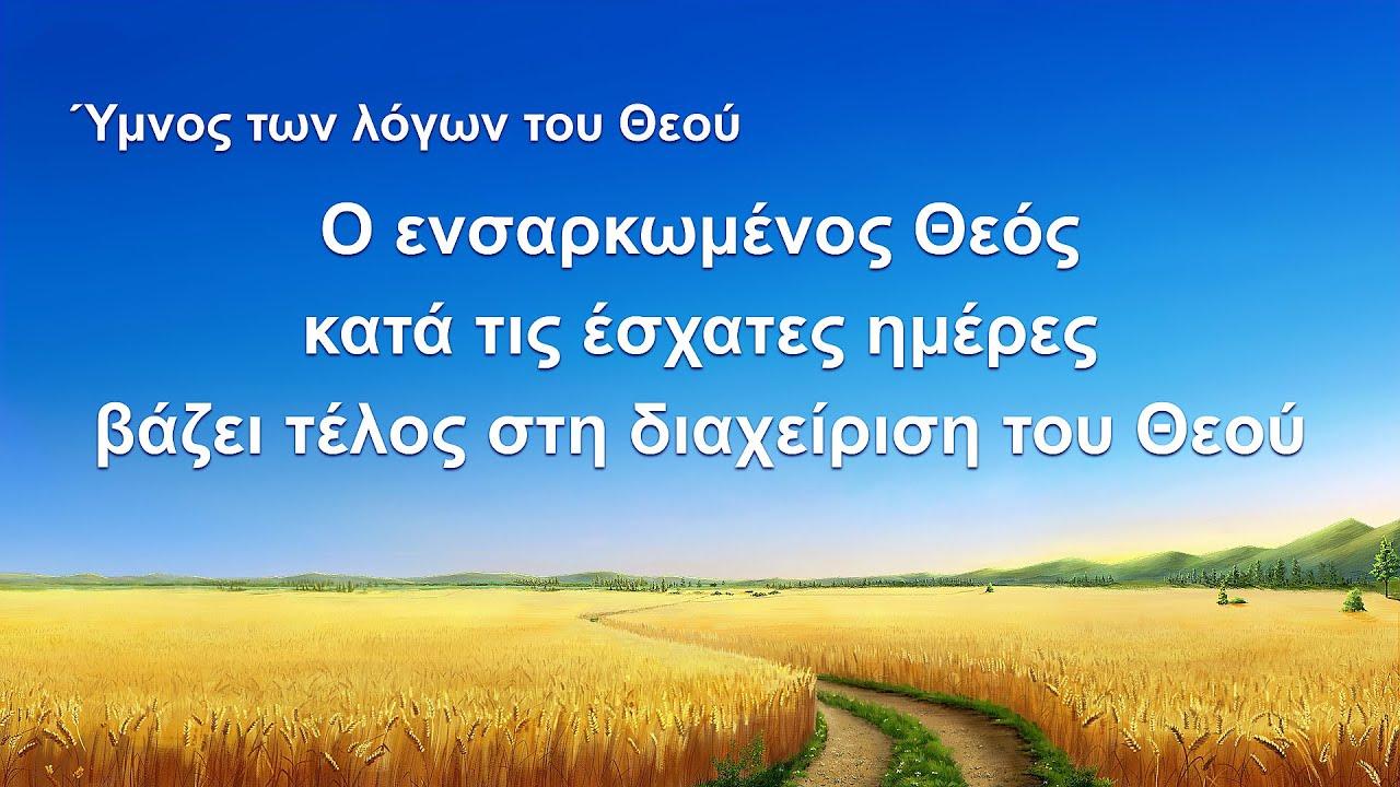 Ύμνος των λόγων του Θεού | Ο ενσαρκωμένος Θεός κατά τις έσχατες ημέρες βάζει τέλος στη διαχείριση του Θεού