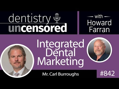 842 Integrated Dental Marketing with Mr. Carl Burroughs : Dentistry Uncensored with Howard Farran