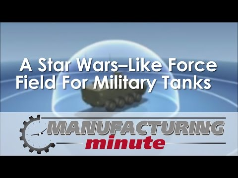 Manufacturing Minute:  A Star Wars–Like Force Field For Military Tanks