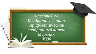 Квадратные корни. Арифметический квадратный корень. Алгебра 8кл. Мерзляк #396