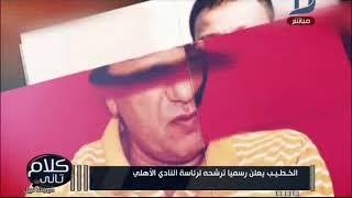 كلام تانى| الخطيب يعلن رسميا ترشحه لرئاسة النادى الأهلى