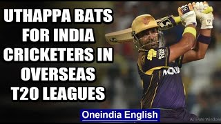 ROBIN UTHAPPA URGES BCCI TO ALLOW INDIAN CRICKETERS TO PLAY FOREIGN T20 LEAGUES | Oneindia News