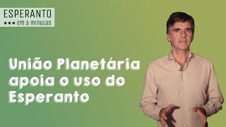 Esperanto em 3 minutos: por que a União Planetária apoia o uso do Esperanto?
