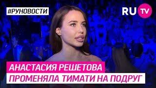 Анастасия Решетова променяла Тимати на подруг
