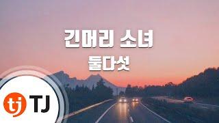 [TJ노래방] 긴머리소녀 - 둘다섯(Dooldaseot) / TJ Karaoke