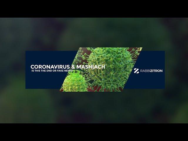 Corona Virus & Mashiach: Is This The End or Fake News?