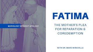 Mariology Without Apology - 12. FATIMA: The Mother's Plea for Reparation and Cordemption