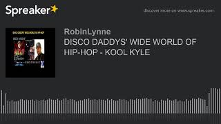 DISCO DADDYS' WIDE WORLD OF HIP-HOP - KOOL KYLE