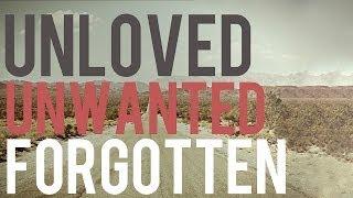 Unloved - Unwanted - Forgotten