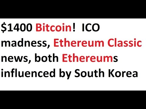 $1400 Bitcoin!  ICO madness, Ethereum Classic news, both Ethereums influenced by South Korea