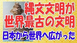 世界最古の文明は縄文文明だ!文明は日本から世界へ広がった!【縄文王国】