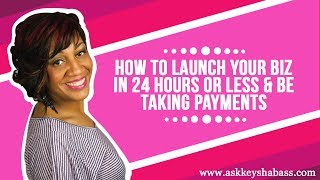 How To Launch Your BIz In 24 Hours Or Less & Be Taking Payments