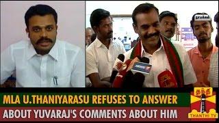 MLA U.Thaniyarasu refuses to answer about Yuvaraj
