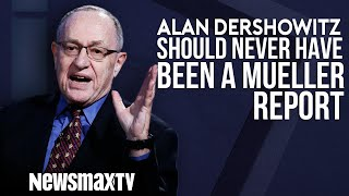 Alan Dershowitz Says There Never Should Have Been a Mueller Report