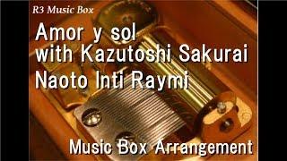 Amor Y Sol With Kazutoshi Sakurai/Naoto Inti Raymi [Music Box]