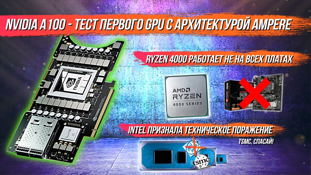 Nvidia A100 - тест первого GPU AMPERE, Ryzen 4000 совместим не со всеми платах, intel не тянет 10nm