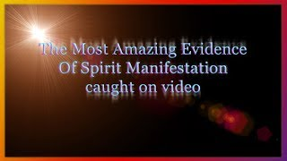 The Most Amazing Evidence Of Spirit Manifestation Caught on video