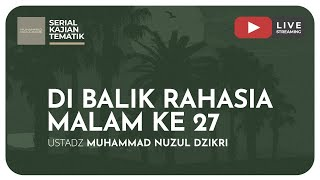 DI BALIK RAHASIA MALAM KE 27 | Kajian Tematik - Ustadz Muhammad Nuzul Dzikri, Lc