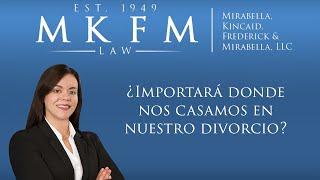 Mirabella, Kincaid, Frederick & Mirabella, LLC Video - ¿Importará donde nos casamos en nuestro divorcio?
