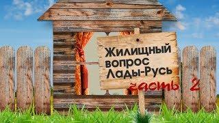 Жилищный вопрос Лады-Русь.  Часть 2.